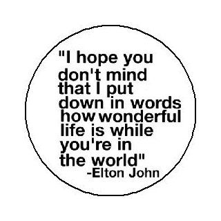 "Elton John Quote ""I hope you don't mind that I put down in words how wonderful life is while you're in the world"" Pinback Button 1.25"" Pin / Badge: Everything Else"
