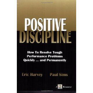 Positive Discipline: How to Resolve Tough Performance Problems Quicklyand Permanently: Eric Harvey, Paul Sims: 9781885228628: Books