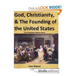 God, Christianity, & The Founding Of The United States (The Founding Fathers Series) eBook: John Walton: Kindle Store
