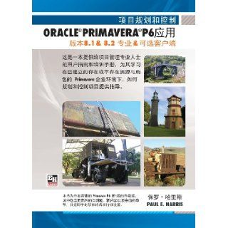 CHINESE TEXT   Project Planning and Control Using Oracle Primavera P6   Version 8.1 & 8.2 Professional Client & Optional Client (Chinese Edition) Paul E Harris, Ran Sun 9781921059698 Books