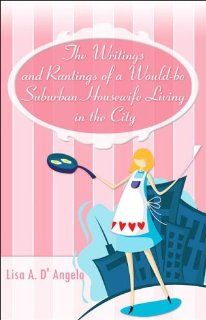 The Writings and Rantings of a Would be Suburban Housewife Living in the City (9781424116911): Lisa A. D'Angelo: Books