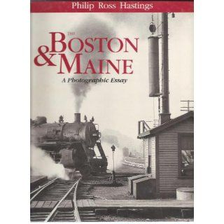 Philip Ross Hastings: The Boston and Maine: A Photographic Essay: Philip R. Hastings: 9780962560200: Books