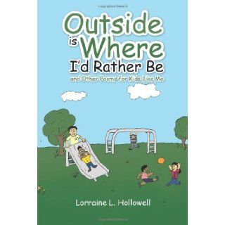 Outside is Where I'd Rather Be: and Other Poems for Kids Like Me: Lorraine L. Hollowell: 9781466990128: Books