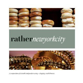 Rather New York City: eat.shop explore > discover local gems: Anna H. Blessing, Jan Faust Dane, Camas Davis, Kaie Wellman, Jon Hart: 9780984425358: Books