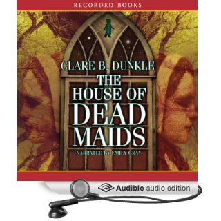 House of Dead Maids (Audible Audio Edition): Clare Dunkle, Emily Gray: Books