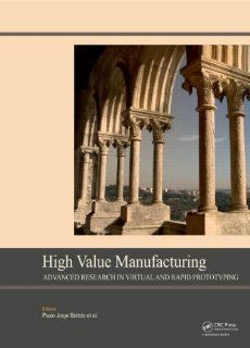 High Value Manufacturing: Advanced Research in Virtual and Rapid Prototyping: Proceedings of the 6th International Conference on Advanced Research inLeiria, Portugal, 1 5 October, 2013: Paulo Jorge da Silva Bartolo, Ana Cristina Soares de Lemos, Antonio Ma