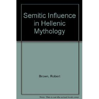 Semitic influence in Hellenic mythology, : With special reference to the recent mythological works of the Rt. Hon. Prof. F. Max Müller and Mr. Andrewof religious and philosophical thought): Robert Brown: Books