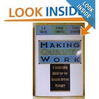 Making Quality Work: A Leadership Guide for the Results Driven Manager: George Labovitz, Yu Sang Chang, Victor Rosansky: 9780887305825: Books