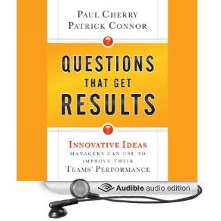 Questions That Get Results: Innovative Ideas Managers Can Use to Improve Their Teams' Performance (Audible Audio Edition): Paul Cherry, Patrick Connor, Allen O'Reilly: Books