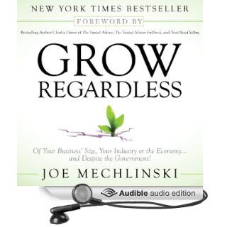 Grow Regardless: Of Your Business's Size, Your Industry or the Economyand Despite the Government! (Audible Audio Edition): Joe Mechlinski, Jon Goffena: Books