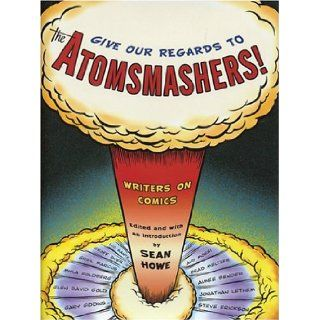 Give Our Regards to the Atomsmashers Writers on Comics Sean Howe 9780375422560 Books