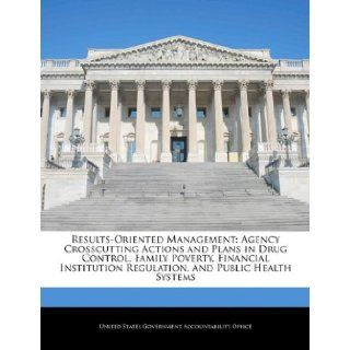 Results Oriented Management: Agency Crosscutting Actions and Plans in Drug Control, Family Poverty, Financial Institution Regulation, and Public Health Systems: United States Government Accountability: 9781240682690: Books