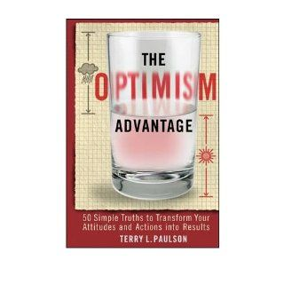 The Optimism Advantage: 50 Simple Truths to Transform Your Attitudes and Actions into Results: Terry L. Paulson: 9780470554753: Books