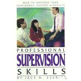 Professional Supervision Skills   How to Increase Your Confidence, Respect and Results JACK M. EVERITT Books