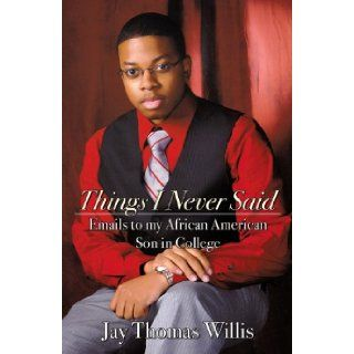 Things I Never Said: Emails to my African American Son in College: Jay Thomas Willis: 9780741459947: Books