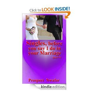 Singles, before you say I do in your Marriage: Singles preparatory tips before heading to the altar. What you must do first(Singles, before you say I do in your Marriage.) eBook: Prospect Nwafor: Kindle Store