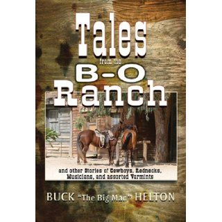 "Tales From the B O Ranch and other Stories of Cowboys, Rednecks, Musicians, and assorted Varmints: Buck ""The Big Man"" Helton, G. Michael Allen, Buck ""the Big Man"" Helton, says, ""I'm here to remind folks this music, these storie"