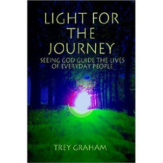 Light For the Journey: Seeing God Guide the Lives of Everyday People: Trey Graham: 9781413729146: Books