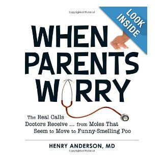 When Parents Worry: The Real Calls Doctors Receivefrom Moles That Seem to Move to Funny Smelling Poo: Henry Anderson: 9781440545481: Books