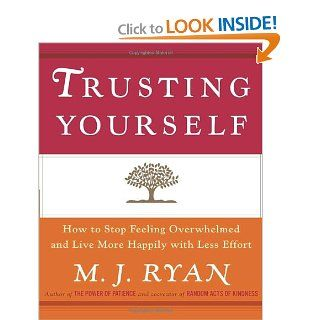 Trusting Yourself: How to Stop Feeling Overwhelmed and Live More Happily with Less Effort: M.J. Ryan: 9780767914901: Books