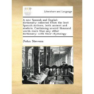 A new Spanish and English dictionary collected from the best Spanish authors, both ancient and modern. Containing several thousand words more than any other dictionary; with their etymology John Stevens Books