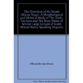 The Dentition of the South African Negro: A Morphological and Metrical Study of The Teeth, The Jaws and The Bony Palate of Several Large Groups of South African Bantu Speaking Negroes.: Alexander Jacobson: Books