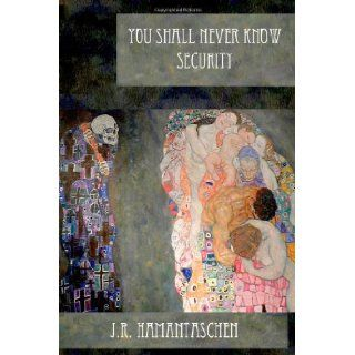 You Shall Never Know Security: J.R. Hamantaschen: 9781466239920: Books