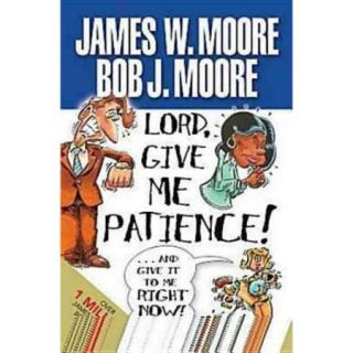 Lord, Give Me Patience!And Give It to Me Right Now!