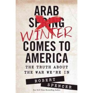 Arab Winter Comes to America: The Truth About the War We're in