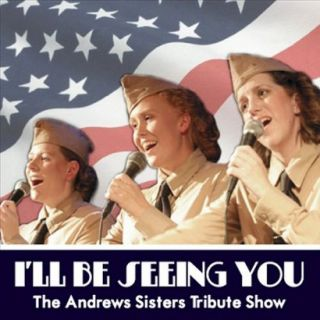 ll Be Seeing You: The Andrews Sisters Tribute Show