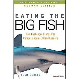 Eating the Big Fish: How Challenger Brands Can Compete Against Brand Leaders Adam Morgan Hardcover