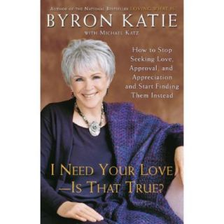 I Need Your Love   Is That True?: How to Stop Seeking Love, Approval, And Appreciation And Start Finding Them Instead